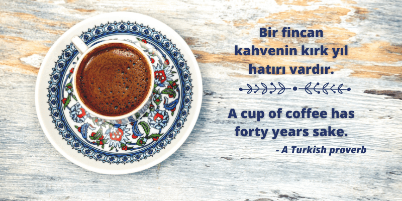 A cup of coffee has forty years sake. A Turkish Proverb